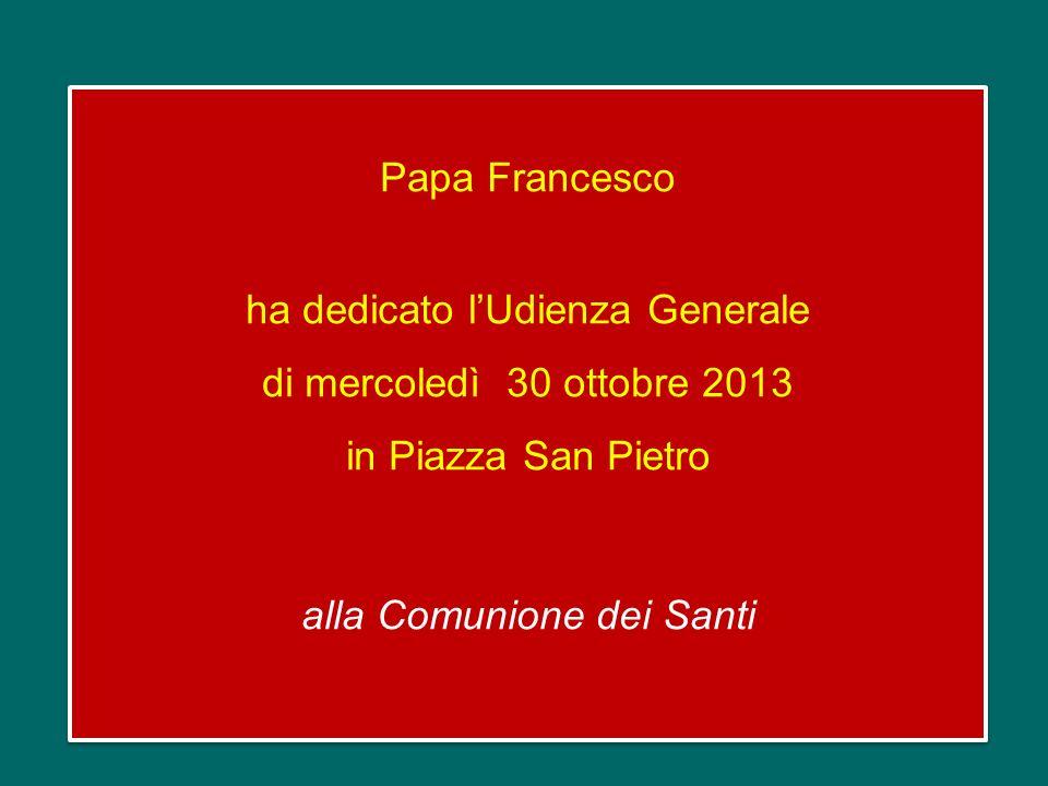 Papa Francesco ha dedicato lUdienza Generale di mercoledì 30 ottobre 2013 in Piazza San Pietro alla Comunione dei Santi Papa Francesco ha dedicato lUdienza Generale di mercoledì 30 ottobre 2013 in Piazza San Pietro alla Comunione dei Santi