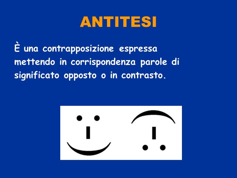 ANTITESI È una contrapposizione espressa mettendo in corrispondenza parole di significato opposto o in contrasto.