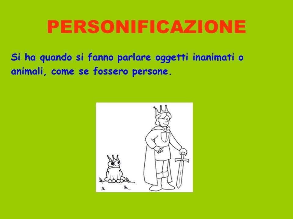 PERSONIFICAZIONE Si ha quando si fanno parlare oggetti inanimati o animali, come se fossero persone.