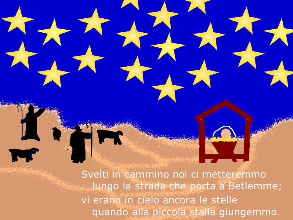 Svelti in cammino noi ci metteremmo lungo la strada che porta a Betlemme; vi erano in cielo ancora le stelle quando alla piccola stalla giungemmo.