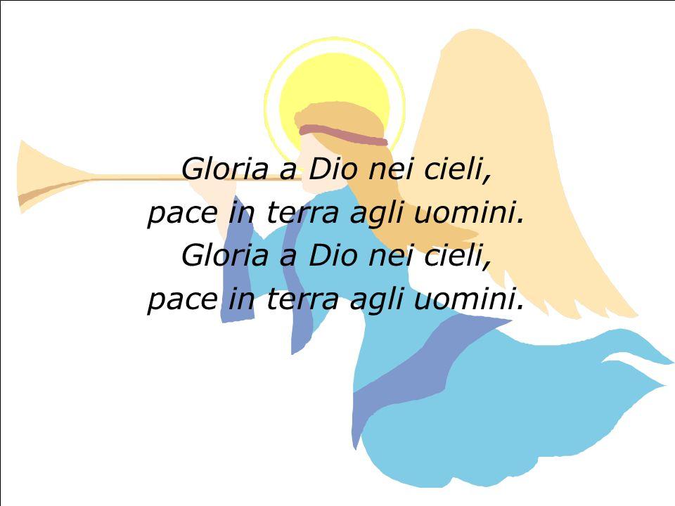 Gloria a Dio nei cieli, pace in terra agli uomini. Gloria a Dio nei cieli, pace in terra agli uomini.