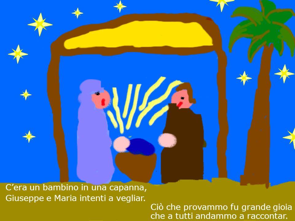 Ciò che provammo fu grande gioia che a tutti andammo a raccontar. Cera un bambino in una capanna, Giuseppe e Maria intenti a vegliar.