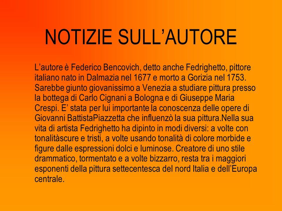 NOTIZIE SULLAUTORE Lautore è Federico Bencovich, detto anche Fedrighetto, pittore italiano nato in Dalmazia nel 1677 e morto a Gorizia nel 1753. Sareb