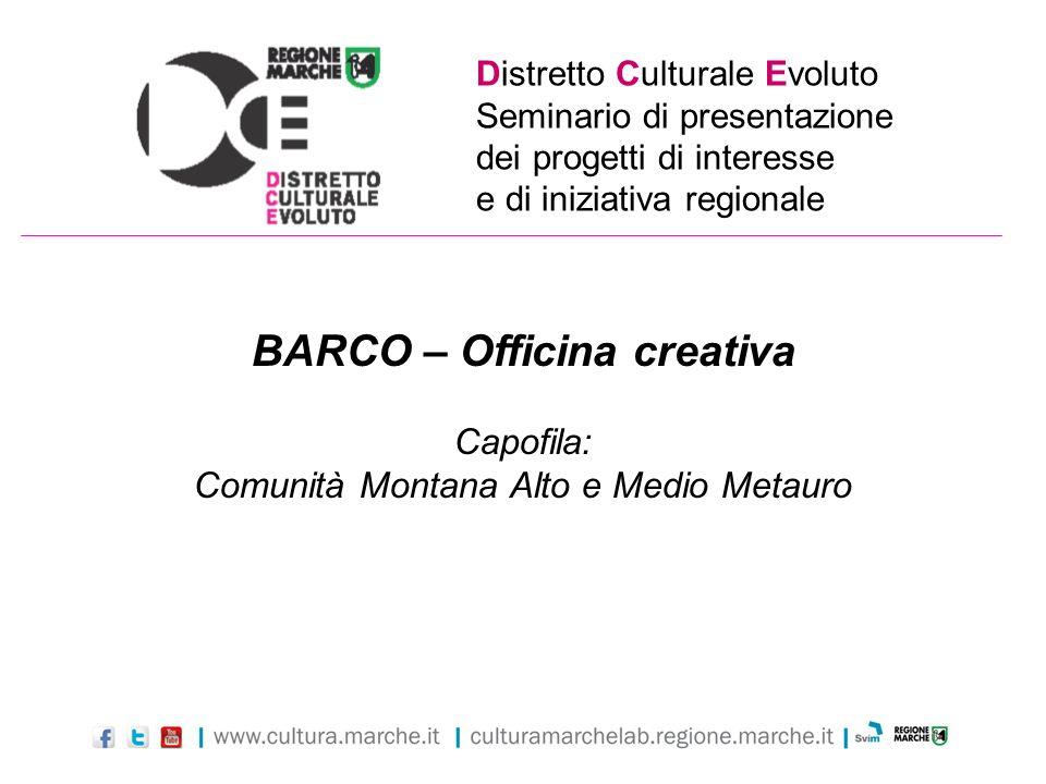 Distretto Culturale Evoluto Seminario di presentazione dei progetti di interesse e di iniziativa regionale BARCO – Officina creativa Capofila: Comunit