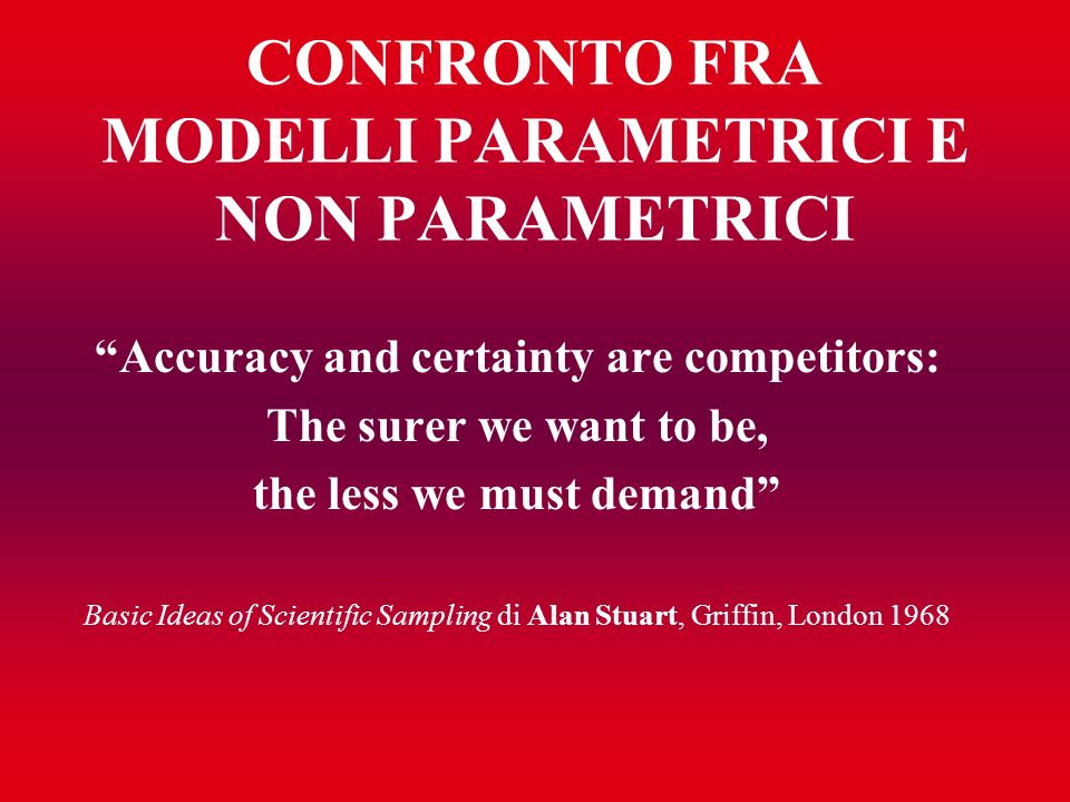 CONFRONTO FRA MODELLI PARAMETRICI E NON PARAMETRICI Accuracy and certainty are competitors: The surer we want to be, the less we must demand Basic Ide