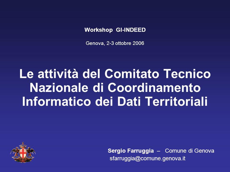 Le attività del Comitato Tecnico Nazionale di Coordinamento Informatico dei Dati Territoriali Sergio Farruggia – Comune di Genova sfarruggia@comune.genova.it Workshop GI-INDEED Genova, 2-3 ottobre 2006