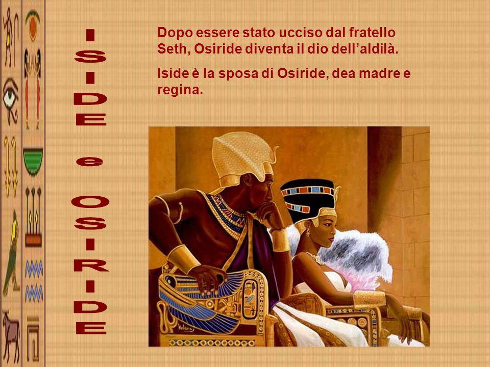 Dopo essere stato ucciso dal fratello Seth, Osiride diventa il dio dellaldilà. Iside è la sposa di Osiride, dea madre e regina.