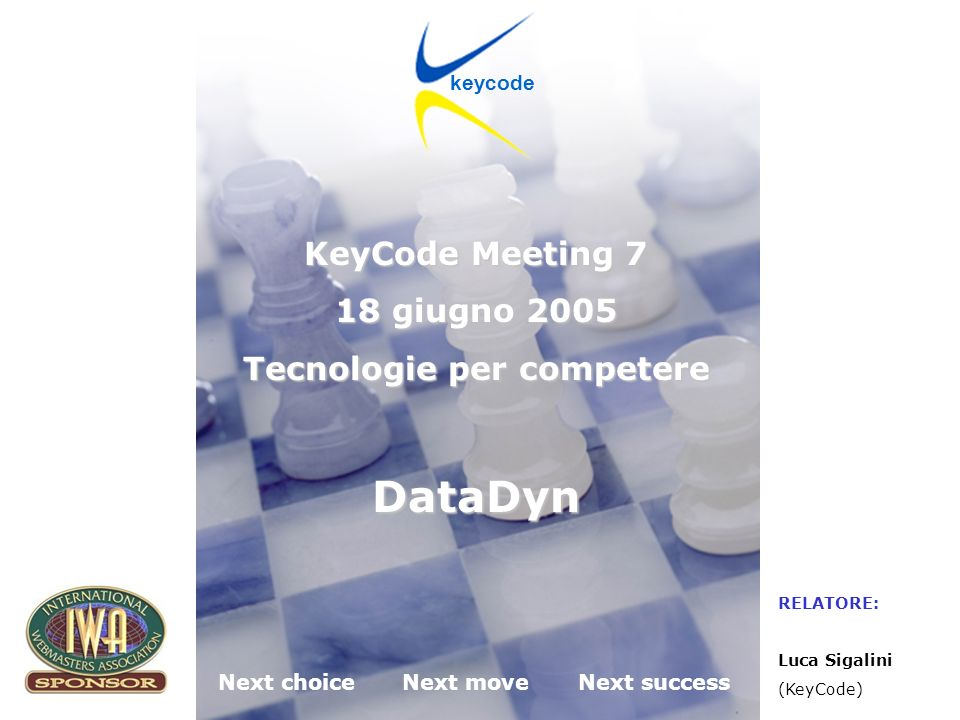 KeyCode next choice next move next success Desenzano del Garda (BS) 18.06.2005 Next choiceNext moveNext success keycode KeyCode Meeting 7 18 giugno 2005 Tecnologie per competere DataDyn RELATORE: Luca Sigalini (KeyCode)