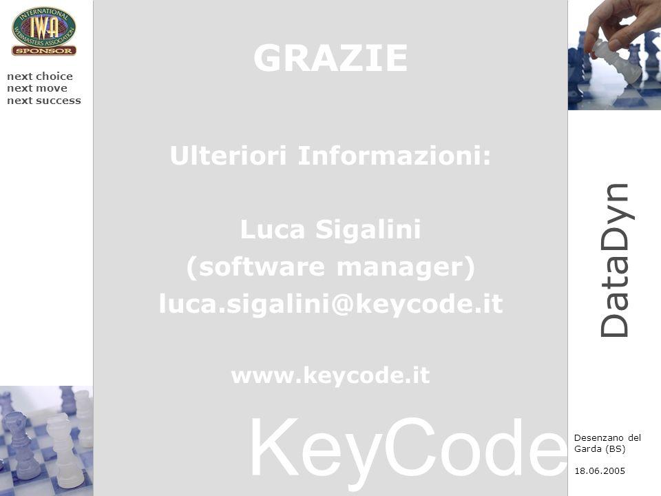 KeyCode next choice next move next success Desenzano del Garda (BS) 18.06.2005 DataDyn GRAZIE Ulteriori Informazioni: Luca Sigalini (software manager)