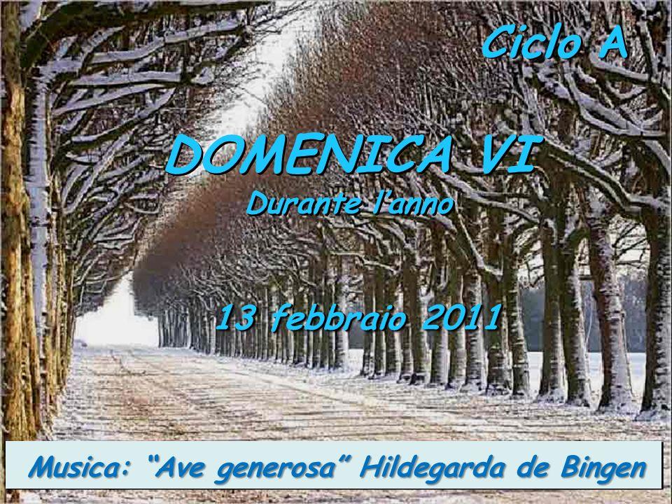 Ciclo A DOMENICA VI Durante lanno DOMENICA VI Durante lanno 13 febbraio 2011 Musica: Ave generosa Hildegarda de Bingen