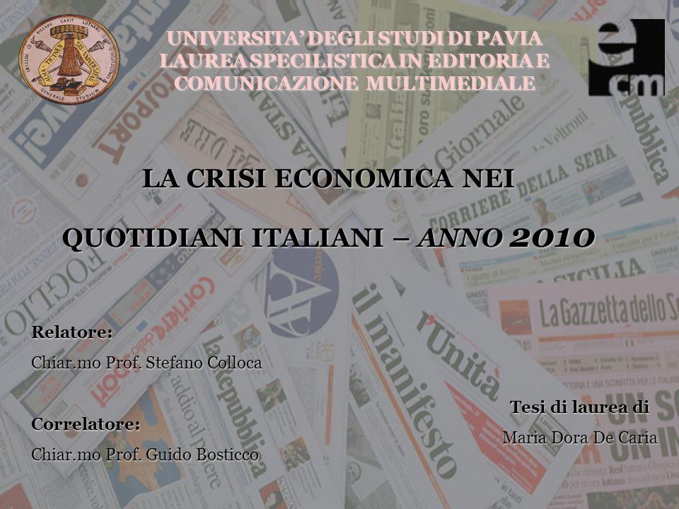 UNIVERSITA DEGLI STUDI DI PAVIA LAUREA SPECILISTICA IN EDITORIA E COMUNICAZIONE MULTIMEDIALE LA CRISI ECONOMICA NEI QUOTIDIANI ITALIANI – ANNO 2010 Tesi di laurea di Maria Dora De Caria Relatore: Chiar.mo Prof.