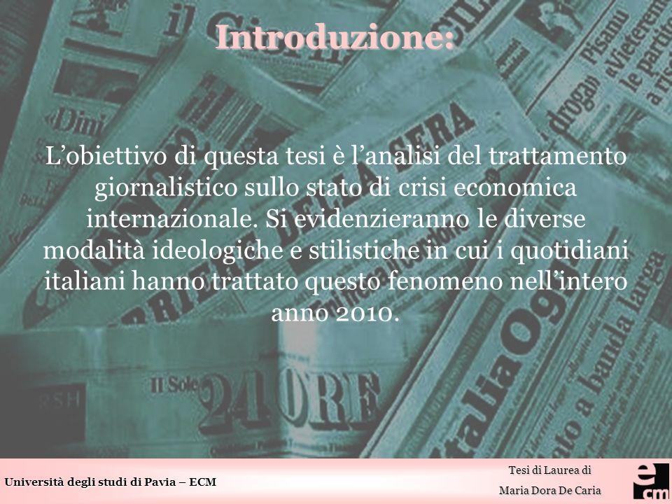 Università degli studi di Pavia – ECM Tesi di Laurea di Maria Dora De Caria Introduzione: Lobiettivo di questa tesi è lanalisi del trattamento giornalistico sullo stato di crisi economica internazionale.