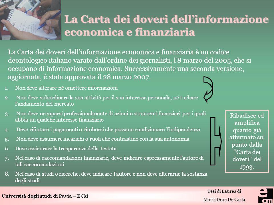 Università degli studi di Pavia – ECM Tesi di Laurea di Maria Dora De Caria La Carta dei doveri dellinformazione economica e finanziaria La Carta dei doveri dellinformazione economica e finanziaria è un codice deontologico italiano varato dallordine dei giornalisti, l8 marzo del 2005, che si occupano di informazione economica.