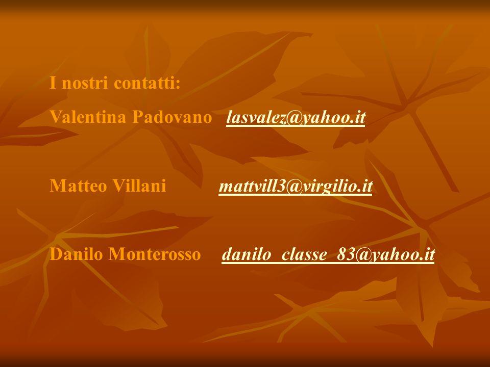 I nostri contatti: Valentina Padovano lasvalez@yahoo.itlasvalez@yahoo.it Matteo Villani mattvill3@virgilio.itmattvill3@virgilio.it Danilo Monterosso d