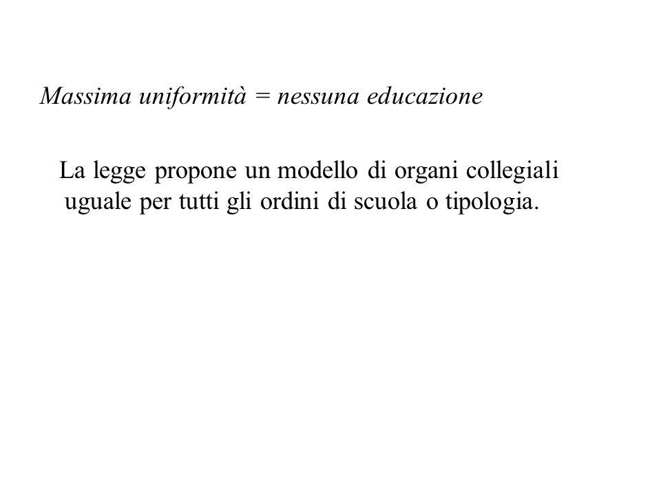Massima uniformità = nessuna educazione La legge propone un modello di organi collegiali uguale per tutti gli ordini di scuola o tipologia.