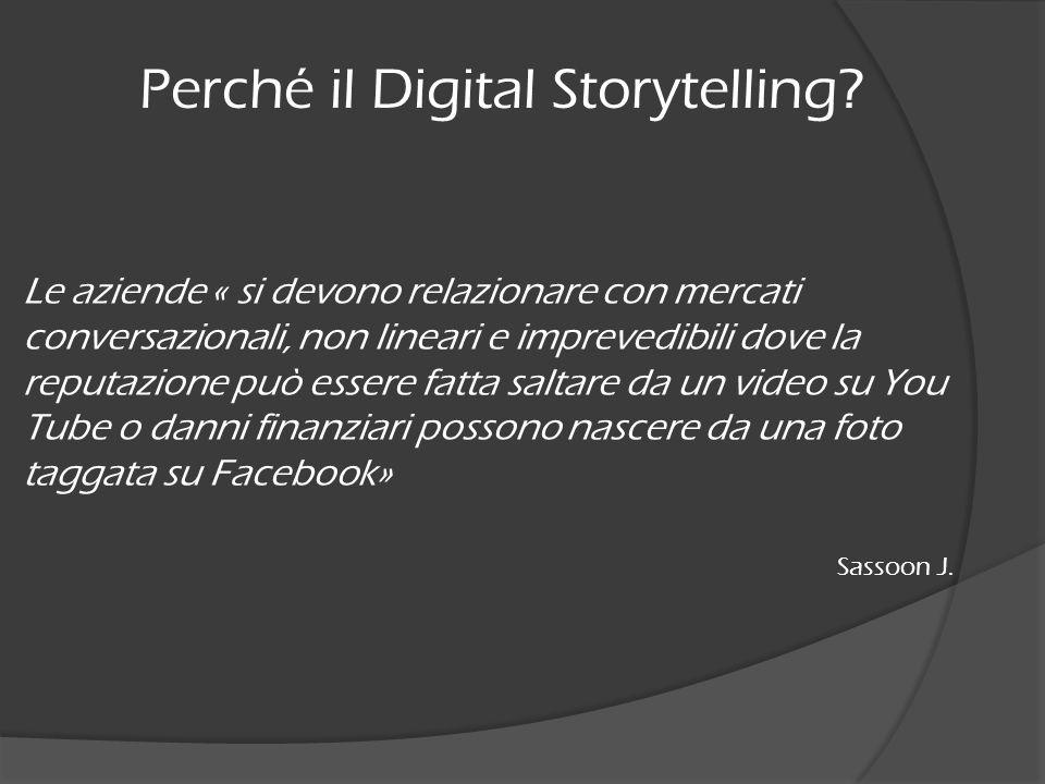 Perché il Digital Storytelling? Le aziende « si devono relazionare con mercati conversazionali, non lineari e imprevedibili dove la reputazione può es