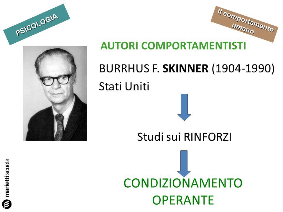 PSICOLOGIA Il comportamento umano AUTORI COMPORTAMENTISTI BURRHUS F. SKINNER (1904-1990) Stati Uniti Studi sui RINFORZI CONDIZIONAMENTO OPERANTE