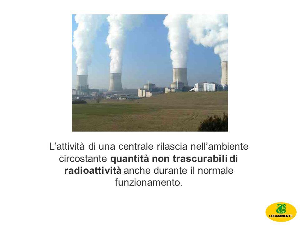 Lattività di una centrale rilascia nellambiente circostante quantità non trascurabili di radioattività anche durante il normale funzionamento.