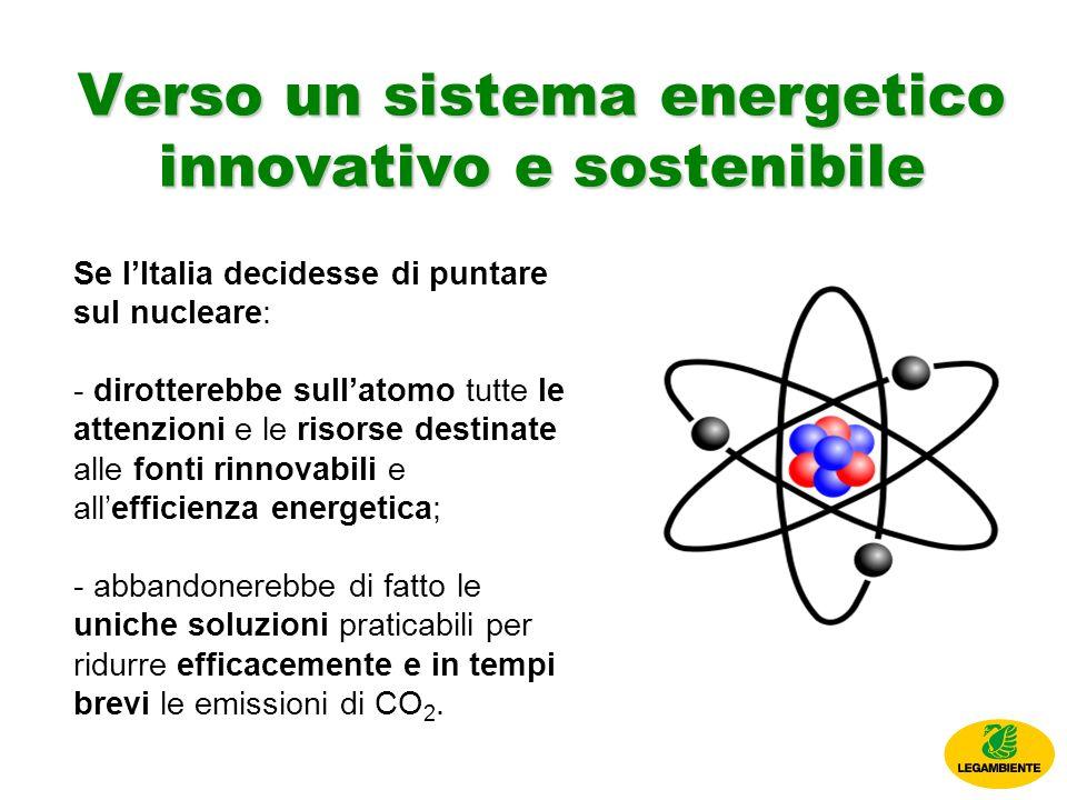 Verso un sistema energetico innovativo e sostenibile Se lItalia decidesse di puntare sul nucleare: - dirotterebbe sullatomo tutte le attenzioni e le risorse destinate alle fonti rinnovabili e allefficienza energetica; - abbandonerebbe di fatto le uniche soluzioni praticabili per ridurre efficacemente e in tempi brevi le emissioni di CO 2.