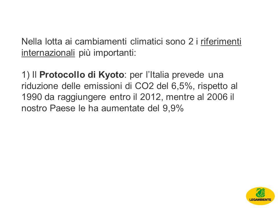 Nella lotta ai cambiamenti climatici sono 2 i riferimenti internazionali più importanti: 1) Il Protocollo di Kyoto: per lItalia prevede una riduzione delle emissioni di CO2 del 6,5%, rispetto al 1990 da raggiungere entro il 2012, mentre al 2006 il nostro Paese le ha aumentate del 9,9%