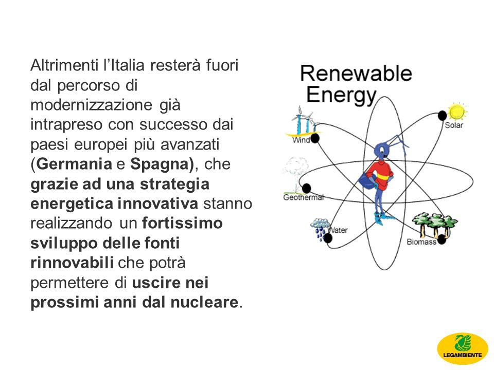Altrimenti lItalia resterà fuori dal percorso di modernizzazione già intrapreso con successo dai paesi europei più avanzati (Germania e Spagna), che grazie ad una strategia energetica innovativa stanno realizzando un fortissimo sviluppo delle fonti rinnovabili che potrà permettere di uscire nei prossimi anni dal nucleare.