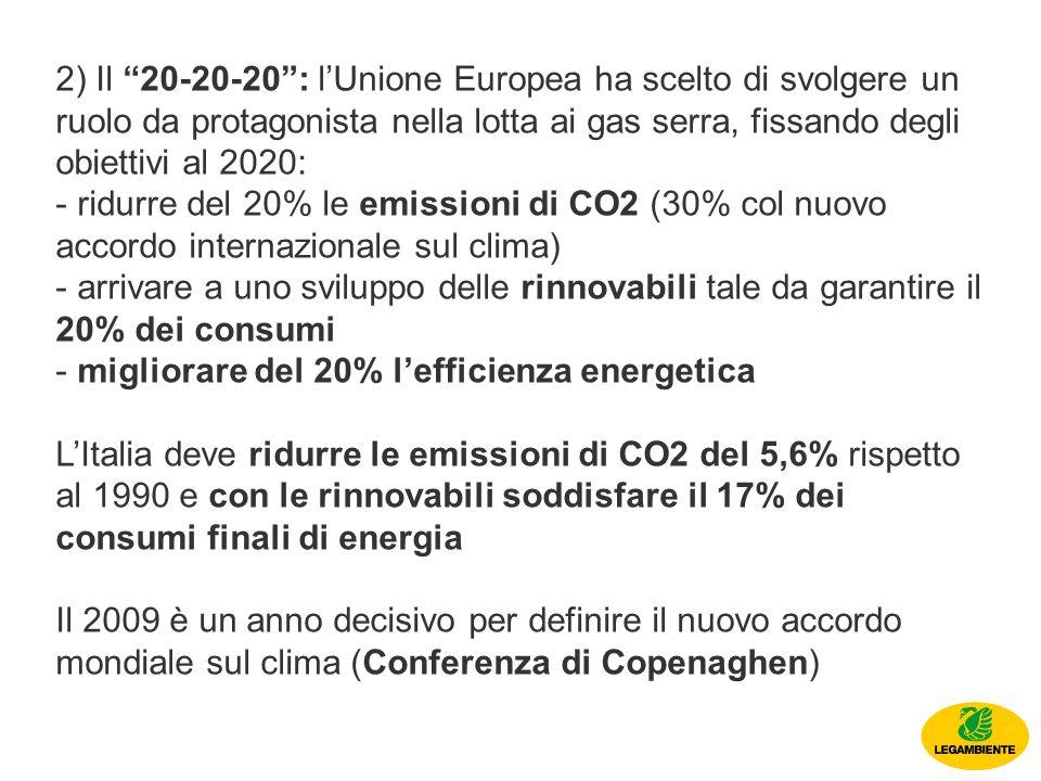 2) Il 20-20-20: lUnione Europea ha scelto di svolgere un ruolo da protagonista nella lotta ai gas serra, fissando degli obiettivi al 2020: - ridurre del 20% le emissioni di CO2 (30% col nuovo accordo internazionale sul clima) - arrivare a uno sviluppo delle rinnovabili tale da garantire il 20% dei consumi - migliorare del 20% lefficienza energetica LItalia deve ridurre le emissioni di CO2 del 5,6% rispetto al 1990 e con le rinnovabili soddisfare il 17% dei consumi finali di energia Il 2009 è un anno decisivo per definire il nuovo accordo mondiale sul clima (Conferenza di Copenaghen)