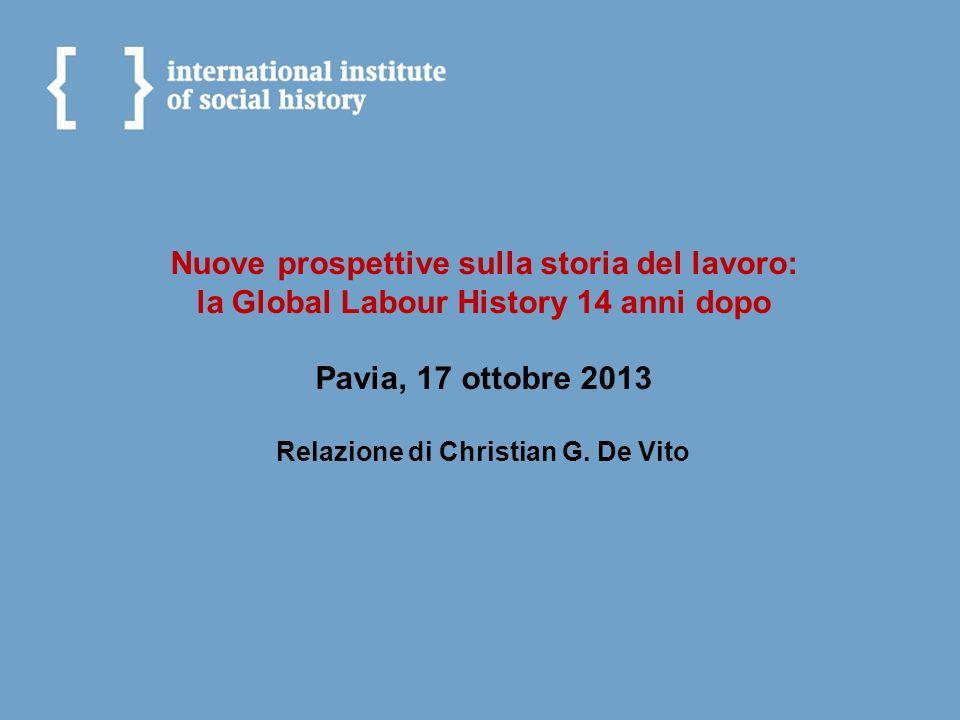 Nuove prospettive sulla storia del lavoro: la Global Labour History 14 anni dopo Pavia, 17 ottobre 2013 Relazione di Christian G. De Vito