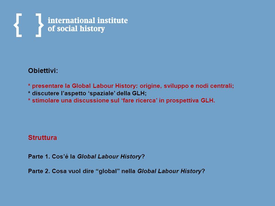 Obiettivi: * presentare la Global Labour History: origine, sviluppo e nodi centrali; * discutere laspetto spaziale della GLH; * stimolare una discussi