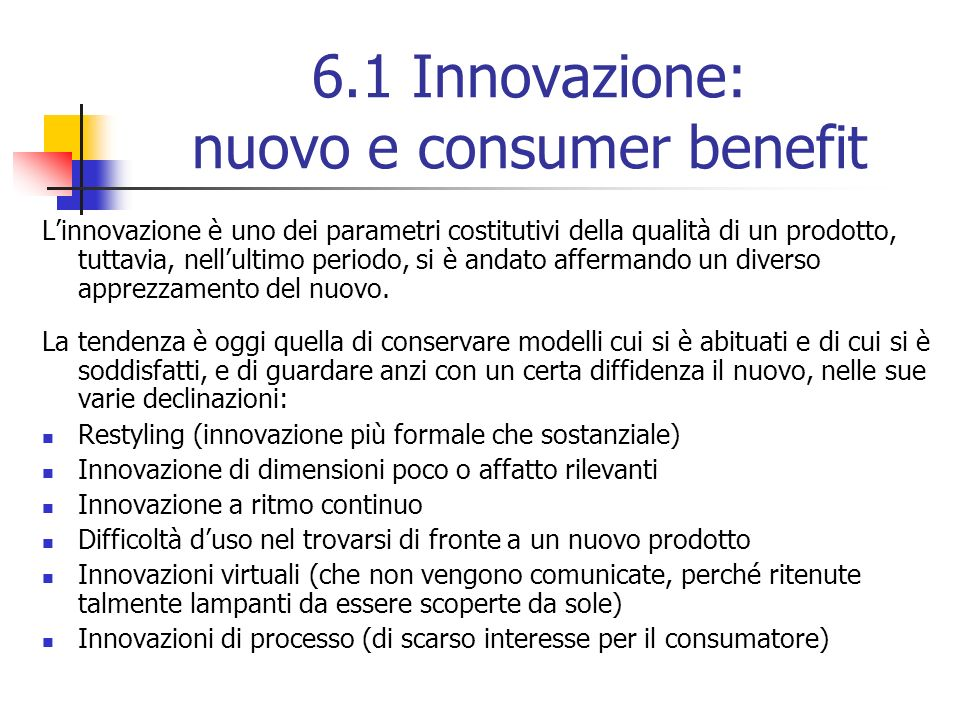 6.1 Innovazione: nuovo e consumer benefit Linnovazione è uno dei parametri costitutivi della qualità di un prodotto, tuttavia, nellultimo periodo, si è andato affermando un diverso apprezzamento del nuovo.