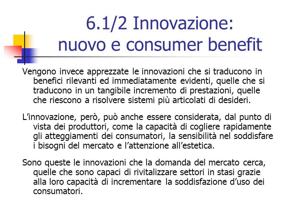 6.1/2 Innovazione: nuovo e consumer benefit Vengono invece apprezzate le innovazioni che si traducono in benefici rilevanti ed immediatamente evidenti, quelle che si traducono in un tangibile incremento di prestazioni, quelle che riescono a risolvere sistemi più articolati di desideri.