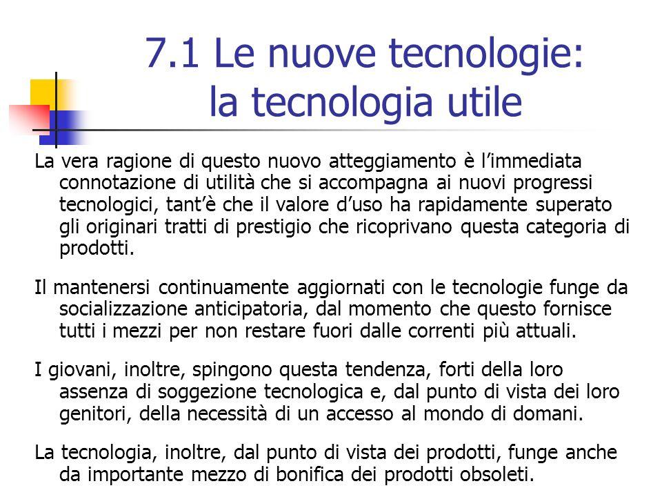7.1 Le nuove tecnologie: la tecnologia utile La vera ragione di questo nuovo atteggiamento è limmediata connotazione di utilità che si accompagna ai nuovi progressi tecnologici, tantè che il valore duso ha rapidamente superato gli originari tratti di prestigio che ricoprivano questa categoria di prodotti.