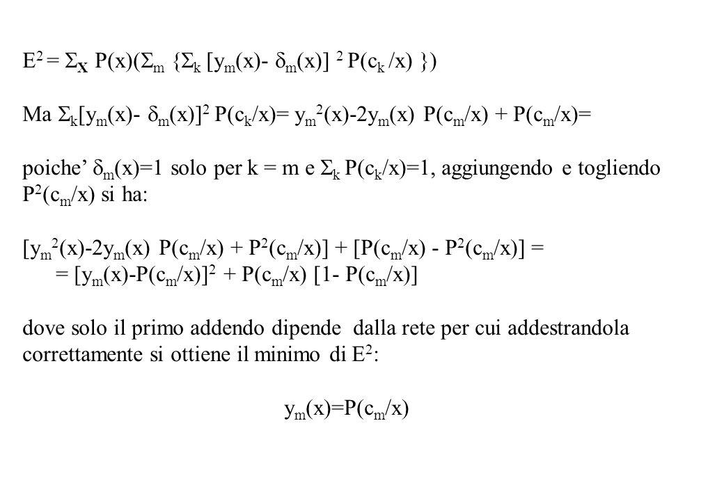 E 2 = X P(x)( m { k [y m (x)- m (x)] 2 P(c k /x) }) Ma k [y m (x)- m (x)] 2 P(c k /x)= y m 2 (x)-2y m (x) P(c m /x) + P(c m /x)= poiche m (x)=1 solo per k = m e k P(c k /x)=1, aggiungendo e togliendo P 2 (c m /x) si ha: [y m 2 (x)-2y m (x) P(c m /x) + P 2 (c m /x)] + [P(c m /x) - P 2 (c m /x)] = = [y m (x)-P(c m /x)] 2 + P(c m /x) [1- P(c m /x)] dove solo il primo addendo dipende dalla rete per cui addestrandola correttamente si ottiene il minimo di E 2 : y m (x)=P(c m /x)