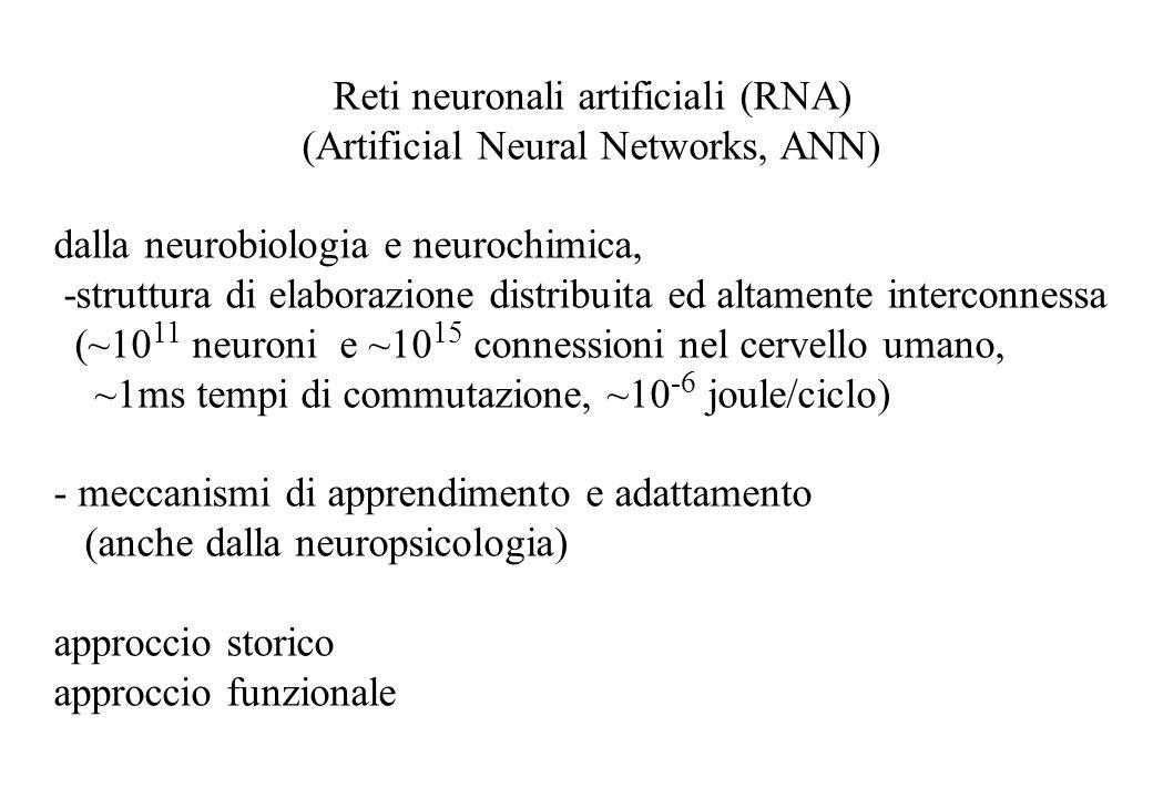 Reti neuronali artificiali (RNA) (Artificial Neural Networks, ANN) dalla neurobiologia e neurochimica, -struttura di elaborazione distribuita ed altamente interconnessa (~10 11 neuroni e ~10 15 connessioni nel cervello umano, ~1ms tempi di commutazione, ~10 -6 joule/ciclo) - meccanismi di apprendimento e adattamento (anche dalla neuropsicologia) approccio storico approccio funzionale