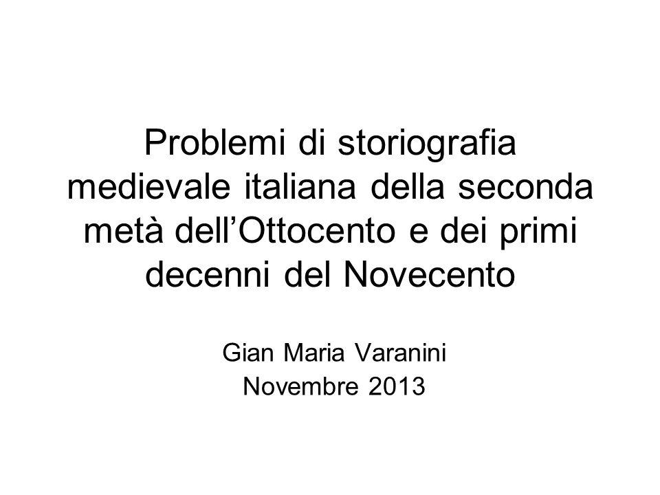 Problemi di storiografia medievale italiana della seconda metà dellOttocento e dei primi decenni del Novecento Gian Maria Varanini Novembre 2013