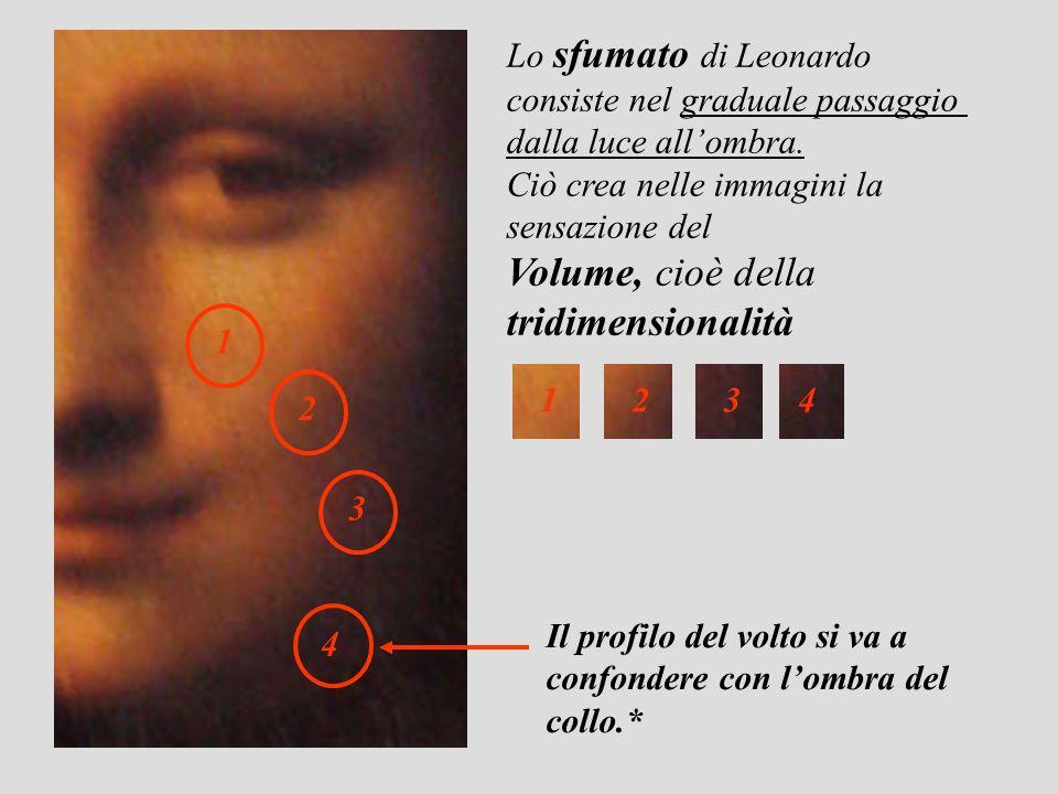 Lo sfumato di Leonardo consiste nel graduale passaggio dalla luce allombra. Ciò crea nelle immagini la sensazione del Volume, cioè della tridimensiona