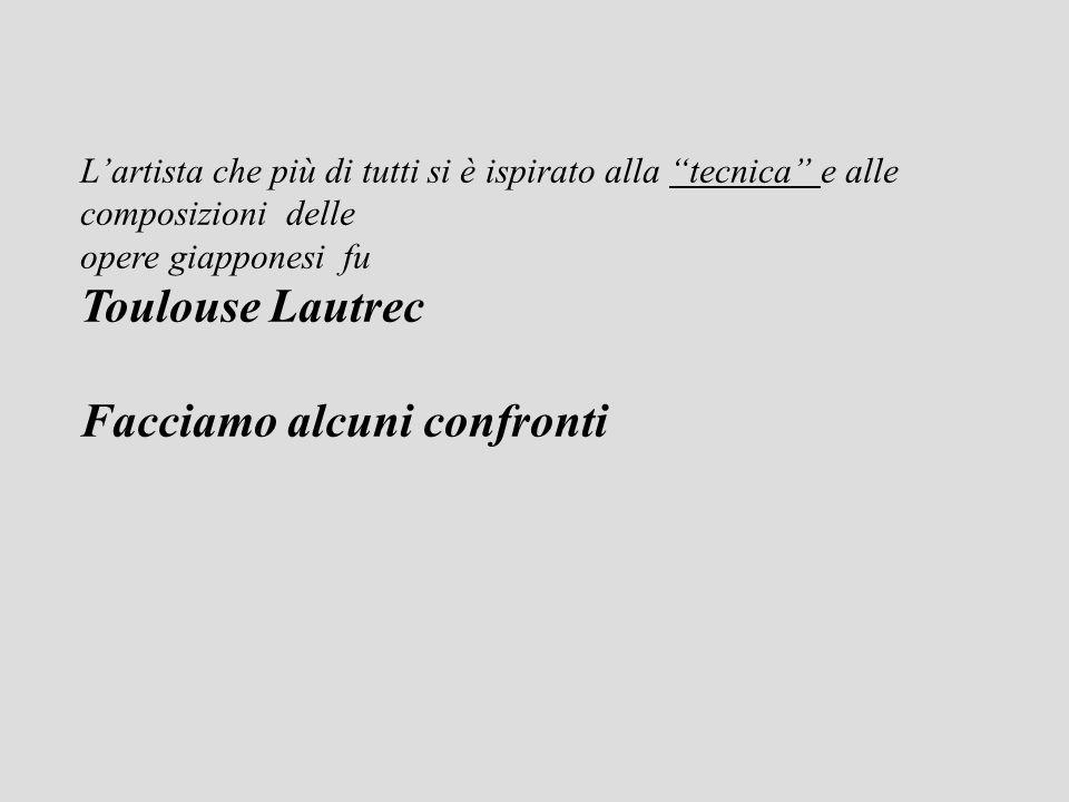 Lartista che più di tutti si è ispirato alla tecnica e alle composizioni delle opere giapponesi fu Toulouse Lautrec Facciamo alcuni confronti