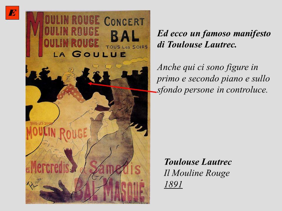 Ed ecco un famoso manifesto di Toulouse Lautrec. Anche qui ci sono figure in primo e secondo piano e sullo sfondo persone in controluce. Toulouse Laut