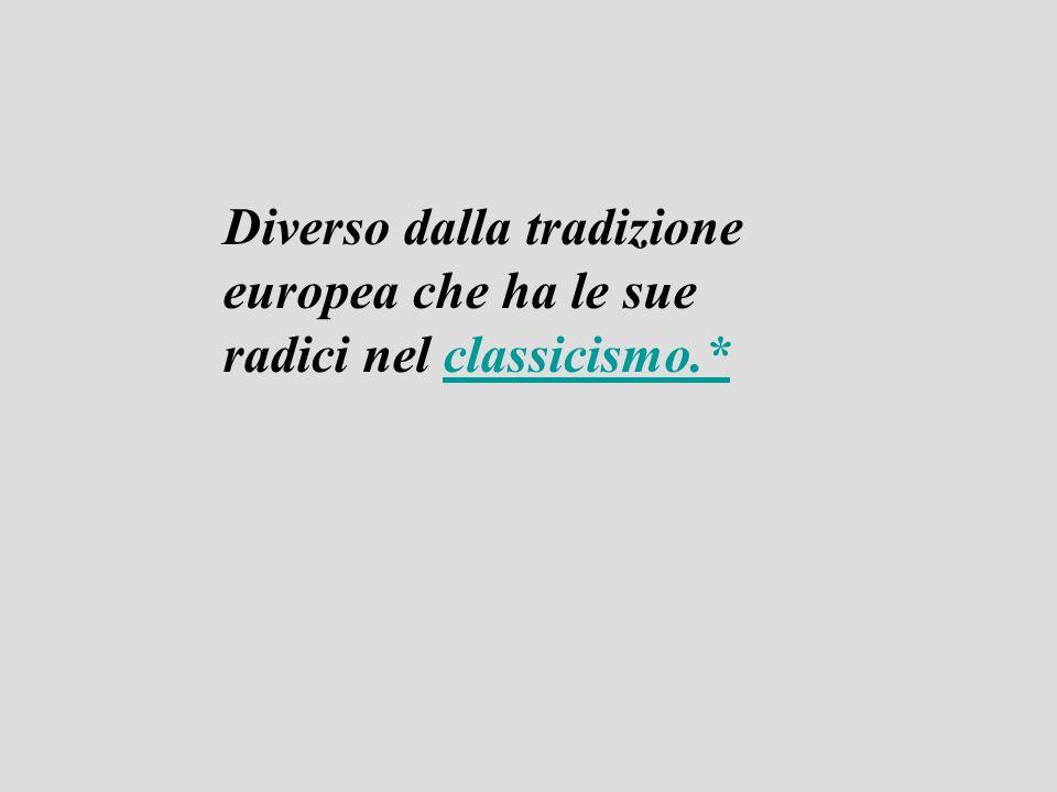 Diverso dalla tradizione europea che ha le sue radici nel classicismo.*