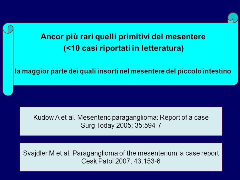 Kudow A et al. Mesenteric paraganglioma: Report of a case Surg Today 2005; 35:594-7 Ancor più rari quelli primitivi del mesentere (<10 casi riportati