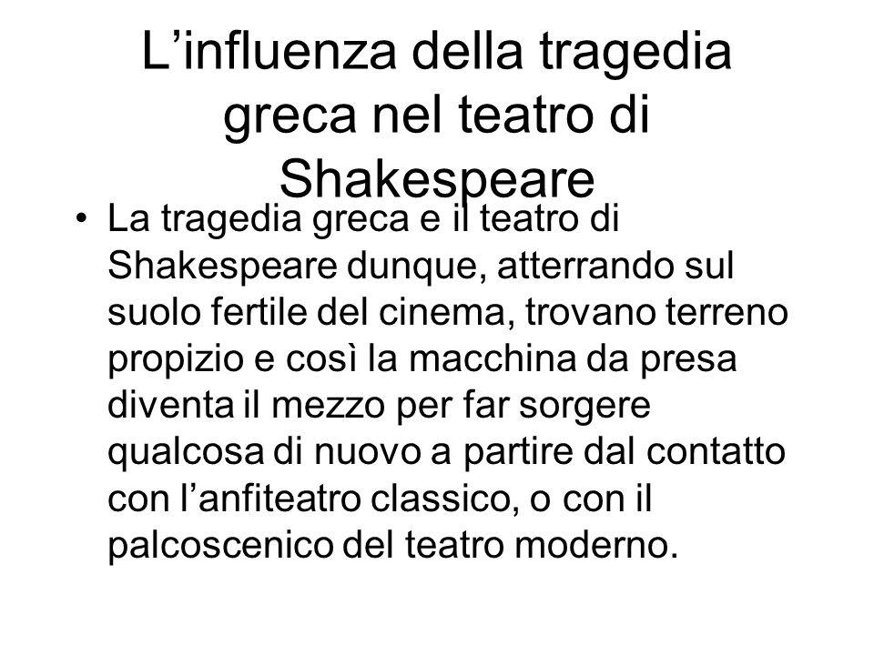 Linfluenza della tragedia greca nel teatro di Shakespeare La tragedia greca e il teatro di Shakespeare dunque, atterrando sul suolo fertile del cinema