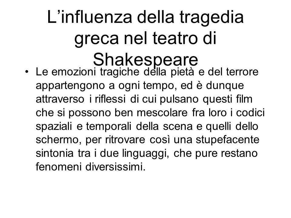 Linfluenza della tragedia greca nel teatro di Shakespeare Le emozioni tragiche della pietà e del terrore appartengono a ogni tempo, ed è dunque attrav