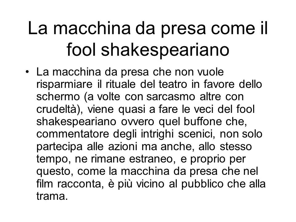 La macchina da presa come il fool shakespeariano La macchina da presa che non vuole risparmiare il rituale del teatro in favore dello schermo (a volte