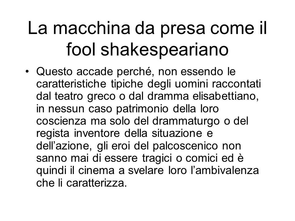 La macchina da presa come il fool shakespeariano Questo accade perché, non essendo le caratteristiche tipiche degli uomini raccontati dal teatro greco