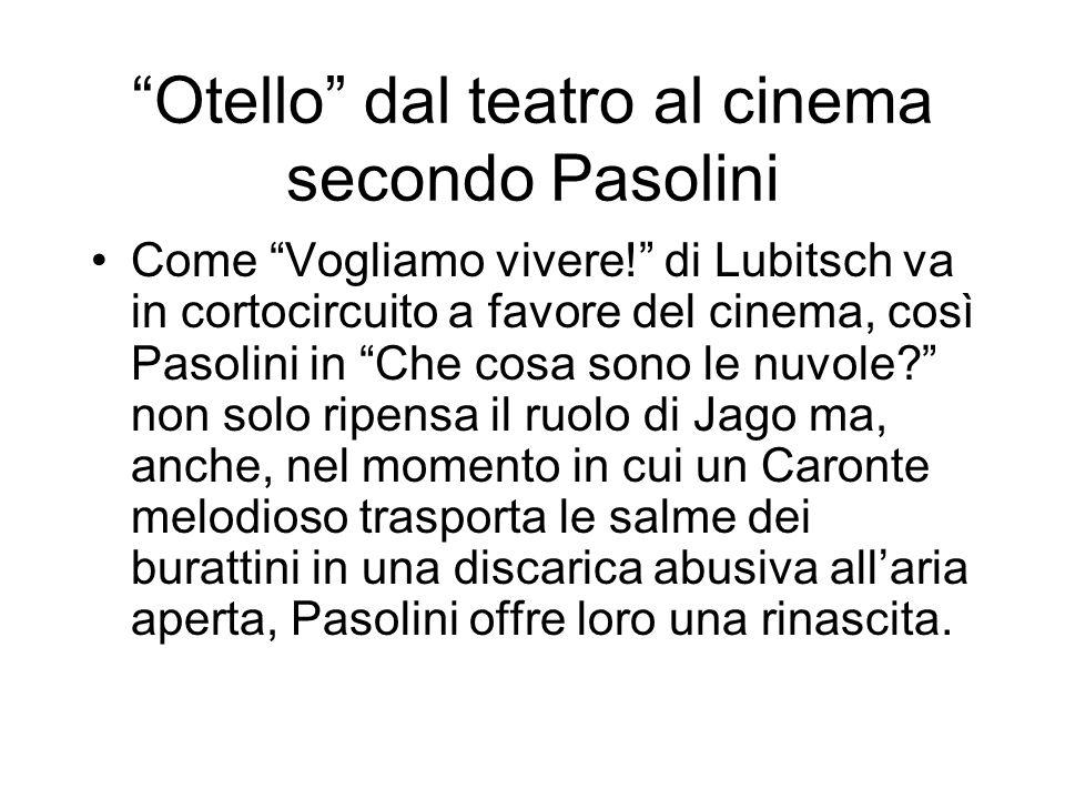 Otello dal teatro al cinema secondo Pasolini Come Vogliamo vivere! di Lubitsch va in cortocircuito a favore del cinema, così Pasolini in Che cosa sono