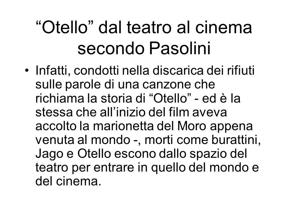 Otello dal teatro al cinema secondo Pasolini Infatti, condotti nella discarica dei rifiuti sulle parole di una canzone che richiama la storia di Otell