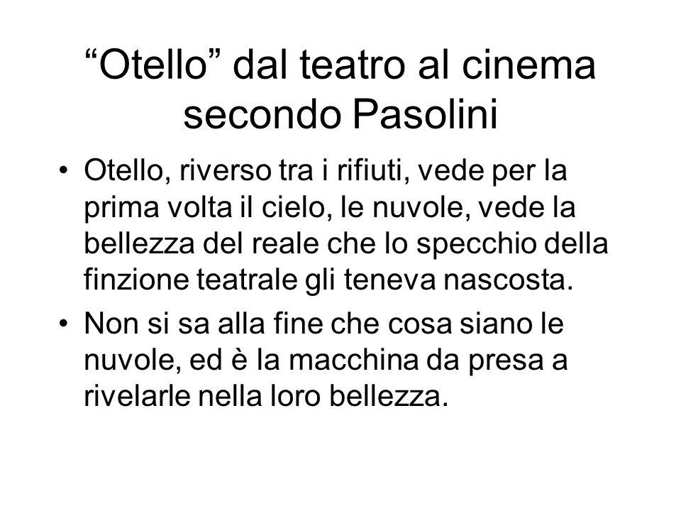 Otello dal teatro al cinema secondo Pasolini Otello, riverso tra i rifiuti, vede per la prima volta il cielo, le nuvole, vede la bellezza del reale ch