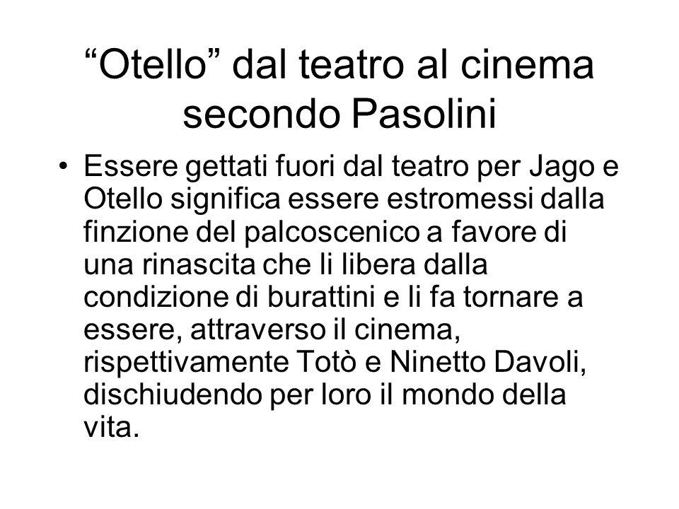 Otello dal teatro al cinema secondo Pasolini Essere gettati fuori dal teatro per Jago e Otello significa essere estromessi dalla finzione del palcosce