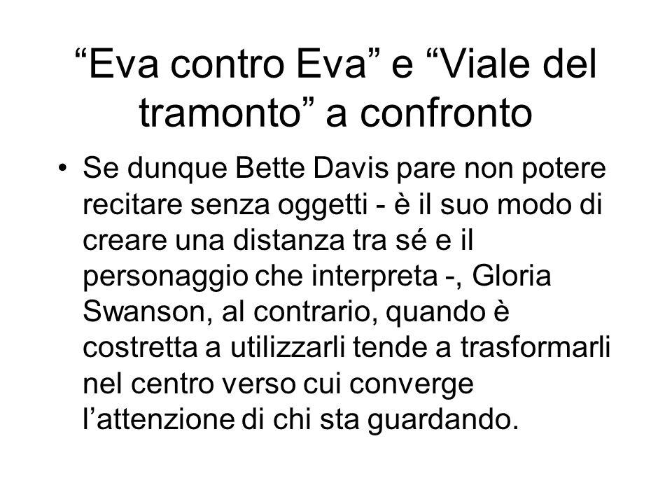 Eva contro Eva e Viale del tramonto a confronto Se dunque Bette Davis pare non potere recitare senza oggetti - è il suo modo di creare una distanza tr