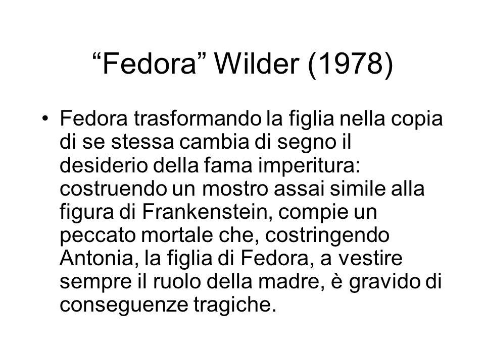 Fedora Wilder (1978) Fedora trasformando la figlia nella copia di se stessa cambia di segno il desiderio della fama imperitura: costruendo un mostro a