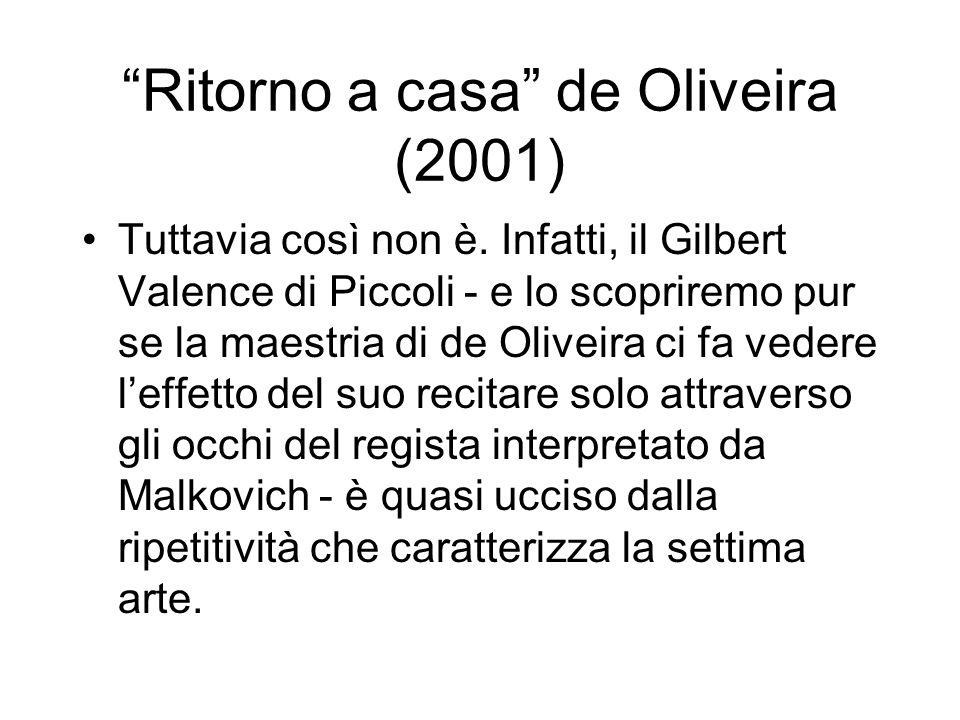 Ritorno a casa de Oliveira (2001) Tuttavia così non è. Infatti, il Gilbert Valence di Piccoli - e lo scopriremo pur se la maestria di de Oliveira ci f